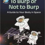 To Burp or Not to Burp: A Guide to Your Body in Space by Dr. Dave Williams